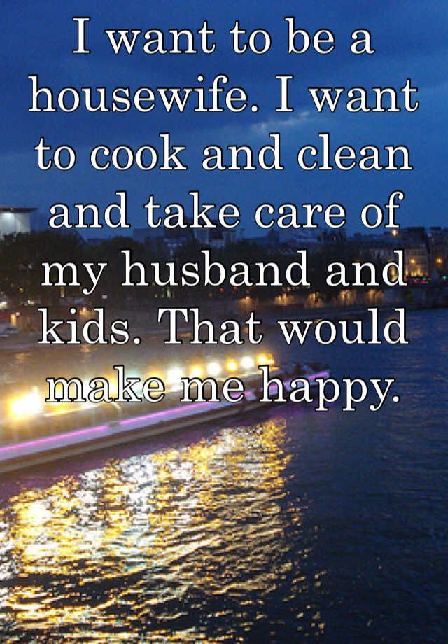 I want to be a housewife. I want to cook and clean and take care of my husband and kids. That would make me happy.
