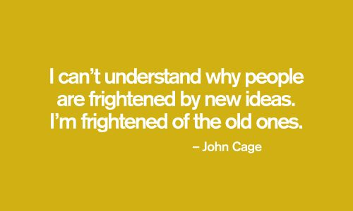 I can't understand why people are frightened by new ideas. I am frightened of the old ones. John Cage.