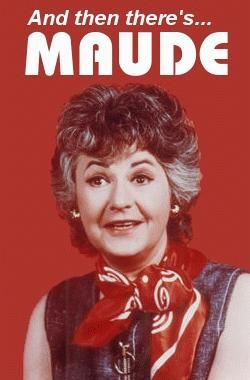 Maude - There was a lady I worked with who looked like her and had an attitude like her - I miss that lady to this day.