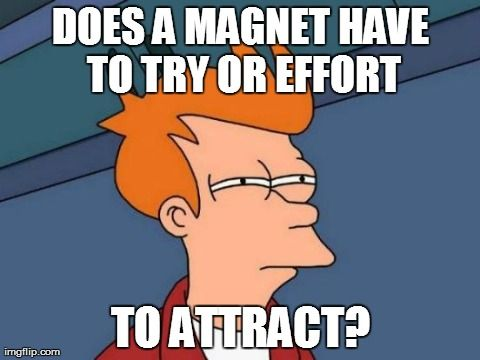 Does a magnet have to try or effort to attract?