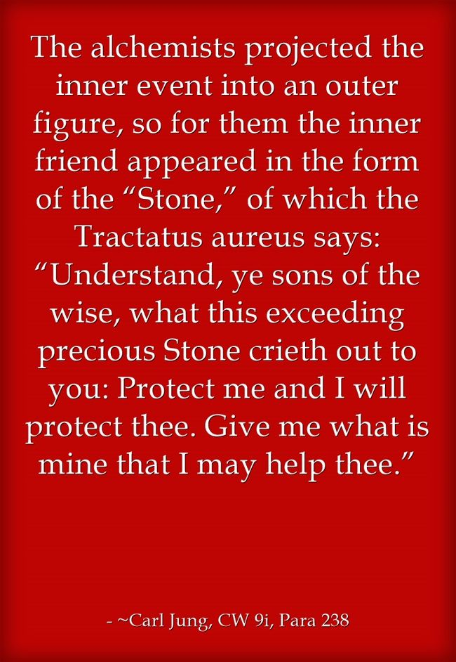 """The alchemists projected the inner event into an outer figure, so for them the inner friend appeared in the form of the """"Stone,"""" of which the Tractatus aureus says: """"Understand, ye sons of the wise, what this exceeding precious Stone crieth out to you: Protect me and I will protect thee. Give me what is mine that I may help thee."""""""