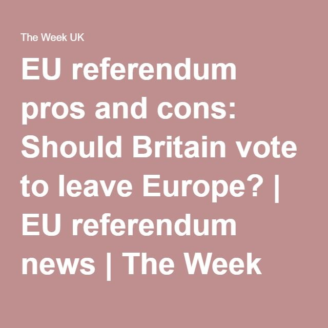EU referendum pros and cons: Should Britain vote to leave Europe? | EU referendum news | The Week UK