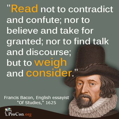 Read not to contradict and confute; nor to believe and take for granted; nor to find talk and discourse; but to weigh and consider. - Francis Bacon, 1561-1626. English philosopher, statesman, scientist and author. He served both as Attorney General and as Lord Chancellor of England.