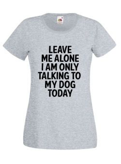 Leave Me Alone I Am Only Talking To My #Dog Today #Ladies #Tshirt #Slogan