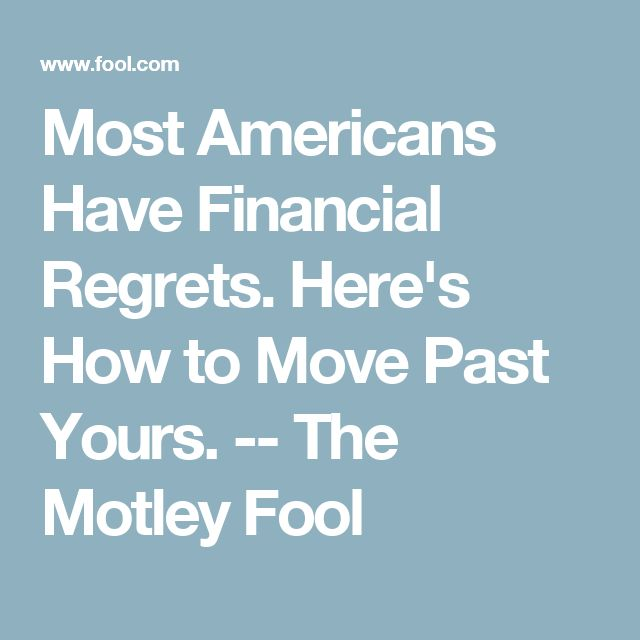 Most Americans Have Financial Regrets. Here's How to Move Past Yours. -- The Motley Fool