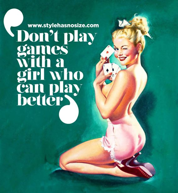 Don't play games with a girl who can play better.