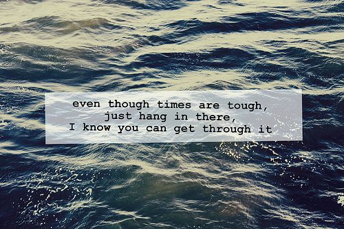 Even though times are tough, just hang in there, I know you can get through it.