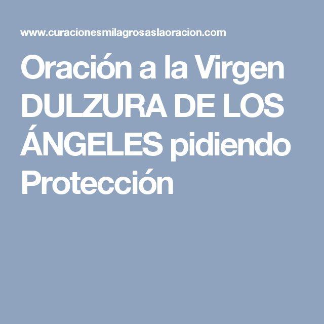 Oración a la Virgen DULZURA DE LOS ÁNGELES pidiendo Protección