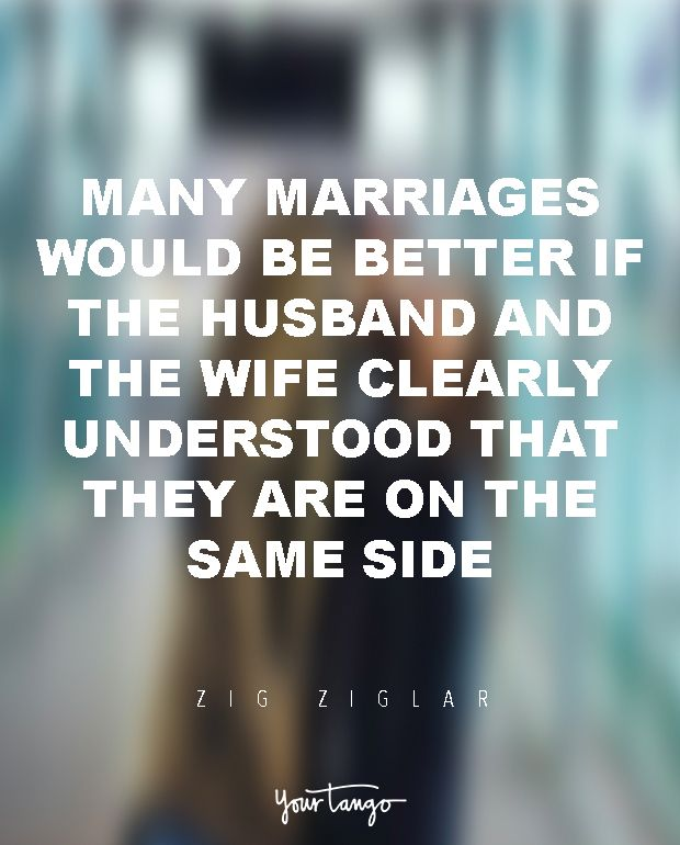"29 Marriage Quotes That Will Get You Through Even The TOUGHEST Times ""Many marriages would be better if the husband and the wife clearly understood that they are on the same side."" — Zig Ziglar When times get tough, look to these for the encouragement you need to survive marriage and avoid divorce. (Click on the photo to find more marriage quotes, divorce quotes and expert advice on YourTango.com)"