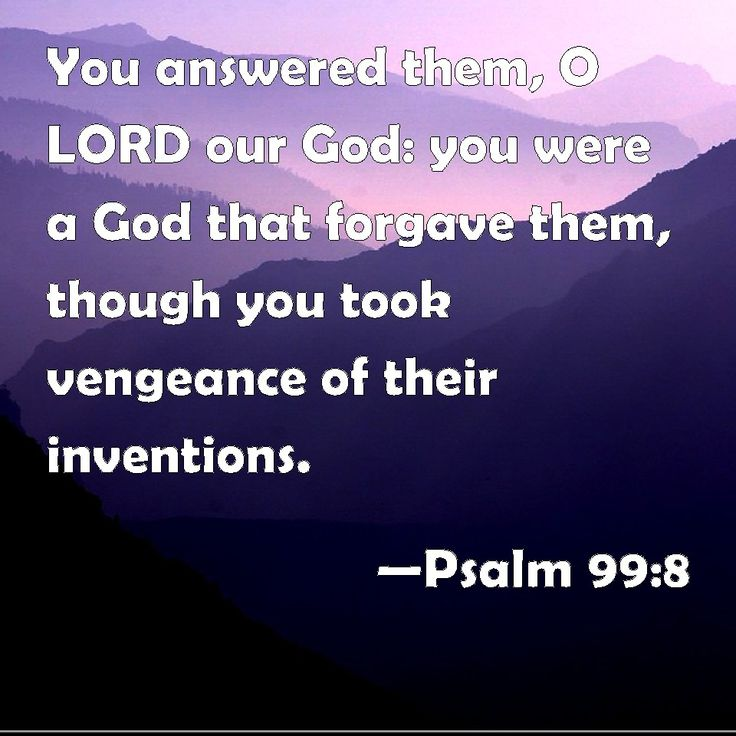 """Psalm 99:8 """"You answered them, O LORD our God: you were a God that forgave them, though you took vengeance of their inventions."""""""