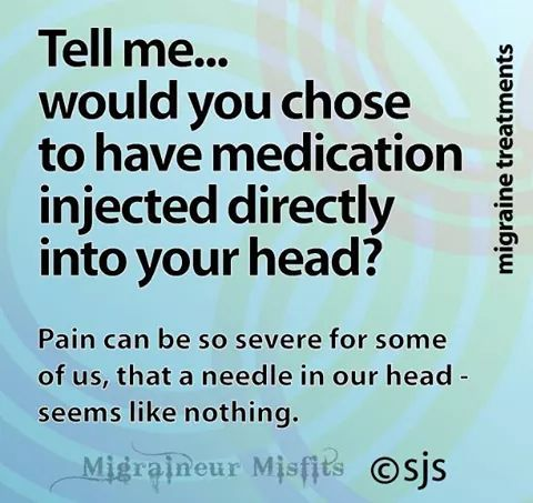 Migraine. I choose to have Botox and nerve blocks regularly...because the daily pain of intractable migraine is so much worse!