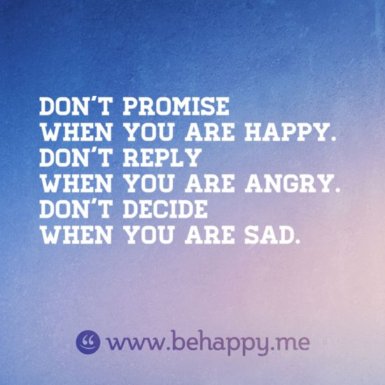 don't promise when you are happy.  don't reply when you are angry.  don't decide when you are sad.Www Behappy M, Decide, Life Lessons, Wisdom Quotes, Angry, So True, Don T, Random Pin, Good Advice