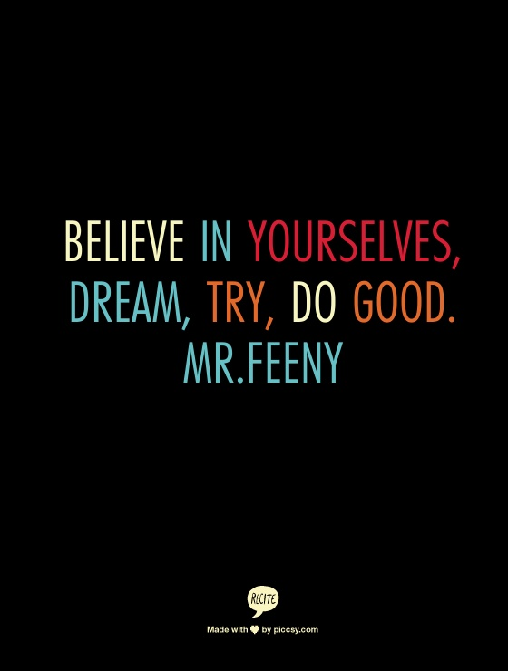 Believe in yourselves, dream, try, do good. Mr.Feeny