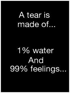 A tear is made of 1% water and 99% feeling.   Tears are words from the heart that can't be spoken. Heartache