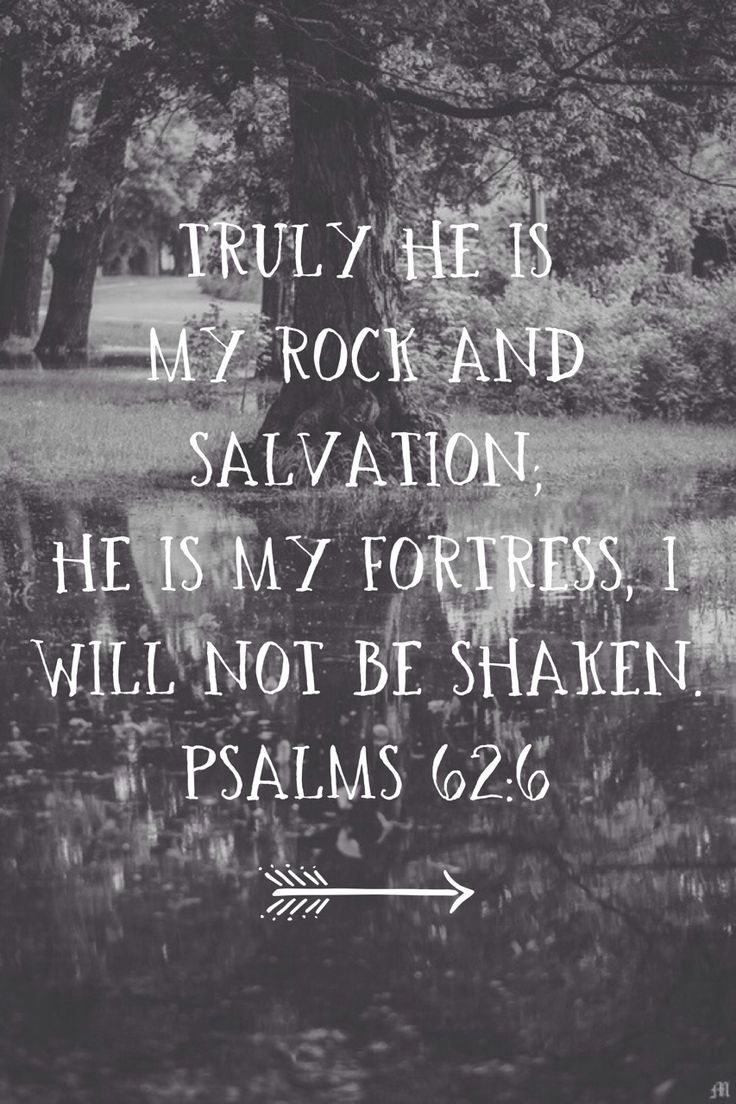 Truly He's my rock and salvation. He is my fortress. I will not be shaken. Psalms 62.6