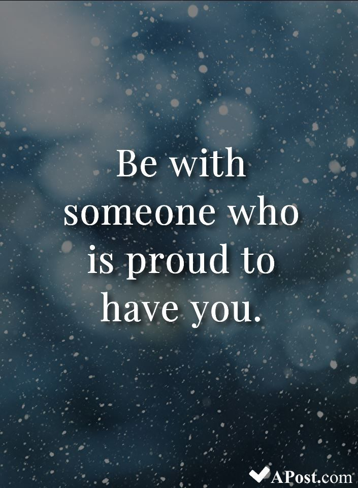 Be With Someone Who Is Proud To Have You Quotes Inspirational Motivational Inspiration Quote Beautiful Quotes Image Quotes Positive Quotes