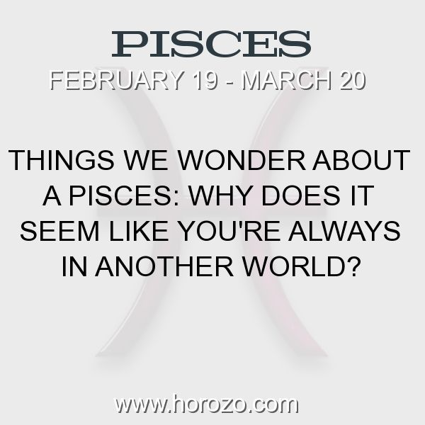 Fact about Pisces: Things we wonder about a Pisces: Why does it seem like... #pisces, #piscesfact, #zodiac. Pisces, Join To Our Site https://www.horozo.com You will find there Tarot Reading, Personality Test, Horoscope, Zodiac Facts And More. You can also chat with other members and play questions game. Try Now!