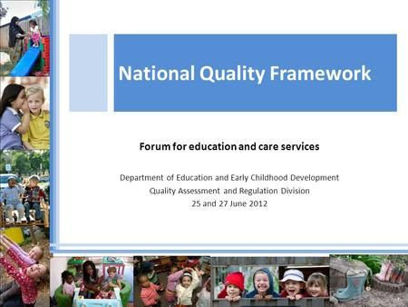 Forum for education and care services Department of Education and Early Childhood Development Quality Assessment and Regulation Division 25 and 27 June.