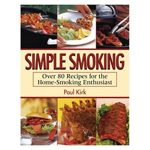 Simple Smoking: Over 80 Recipes for the Home-Smoking Enthusiast Cookbook by Paul Kirk