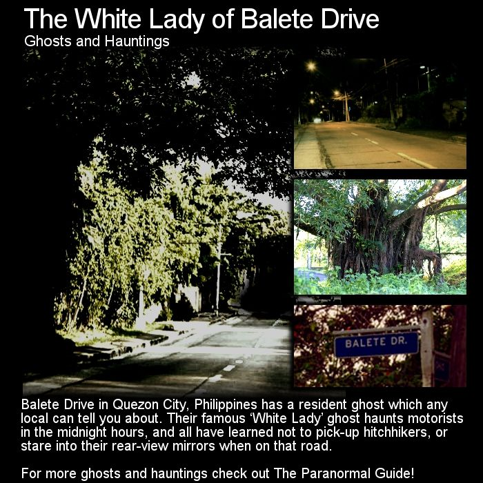 The White Lady of Balete Drive. Just about every country has a roadside ghost story or 'phantom hitchhiker', here is one from the Philippines. Head to this link for the full article: http://www.theparanormalguide.com/1/post/2013/03/the-white-lady-of-balete-drive.html