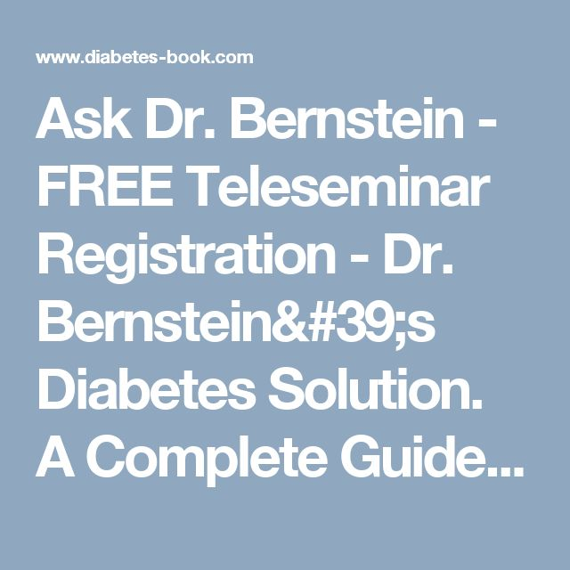 Ask Dr. Bernstein - FREE Teleseminar Registration - Dr. Bernstein's Diabetes Solution. A Complete Guide to Achieving Normal Blood Sugars. Official Web Site