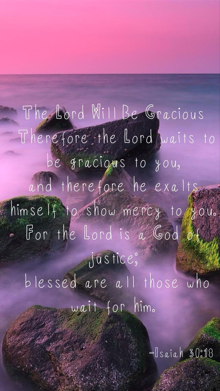 The Lord desires to be gracious to you; He will rise up to show you compassion.  For the Lord is a God of justice.  Blessed are all who wait for Him! Isaiah 30:18  I am blessed.  I wait for Him.  He is for me.  You have to believe that God is for you. Then wait.  He will prove that He is. (H.R.)