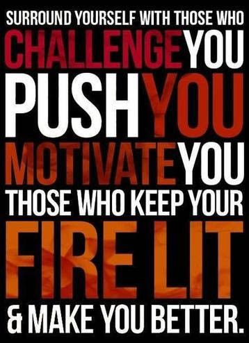 Surround yourself with those who challenge you, push you, motivat you!