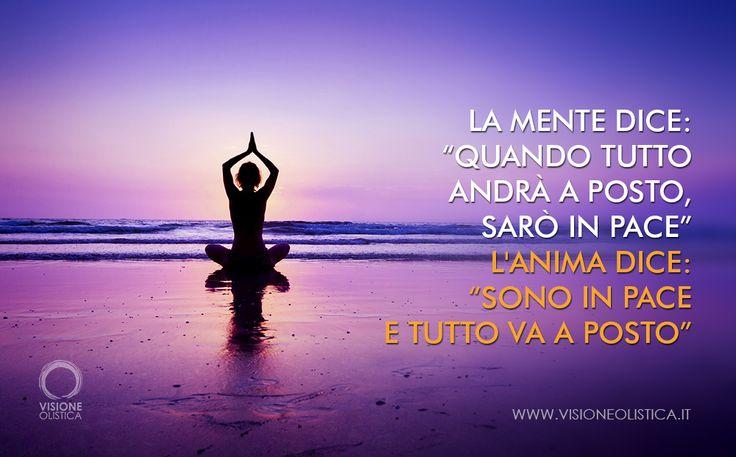 """La mente dice: """"Quando tutto andrà a posto, sarò in pace"""".  L'anima dice: """"Sono in pace e tutto va a posto"""". http://www.visioneolistica.it/tag/anima/"""
