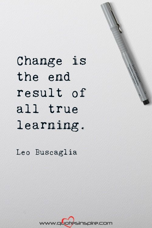Change is the end result of all true learning. Leo Buscaglia