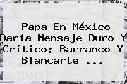 http://tecnoautos.com/wp-content/uploads/imagenes/tendencias/thumbs/papa-en-mexico-daria-mensaje-duro-y-critico-barranco-y-blancarte.jpg Cnn Mexico. Papa en México daría mensaje duro y crítico: Barranco y Blancarte ..., Enlaces, Imágenes, Videos y Tweets - http://tecnoautos.com/actualidad/cnn-mexico-papa-en-mexico-daria-mensaje-duro-y-critico-barranco-y-blancarte/