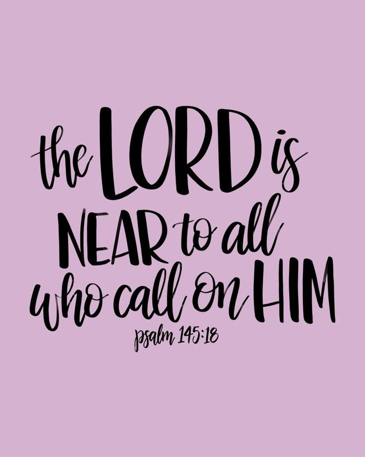 The Lord is near to all who call on him to all who call on Him in truth. - Psalm 145:18