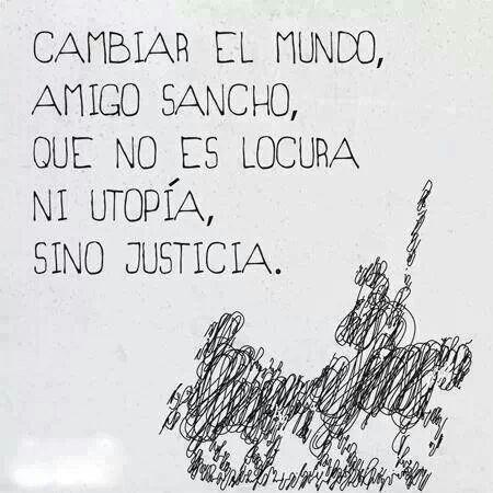 Cambia el.mundo,amigo Sancho,que no es locur,ni utopìa,si no justicia.