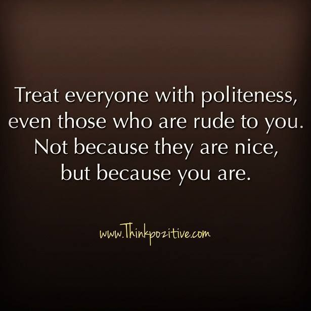 Inspirational Positive Quotes :Treat everyone with politeness even those who are rude to you. Not because they