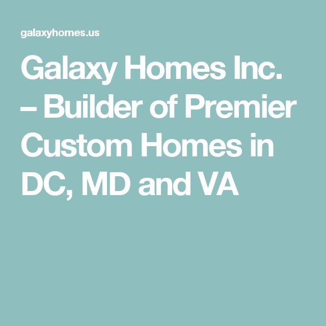 Galaxy Homes Inc. – Builder of Premier Custom Homes in DC, MD and VA