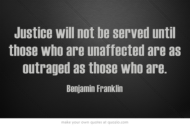 Justice will not be served until those who are unaffected are as outraged as those who are.