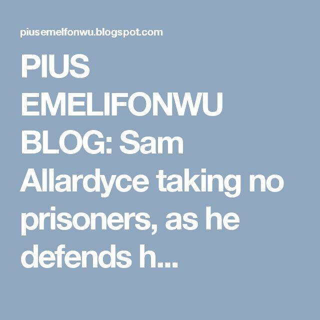 PIUS EMELIFONWU BLOG: Sam Allardyce taking no prisoners, as he defends h...
