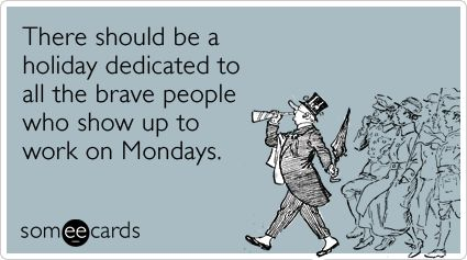 There should be a holiday dedicated to all the brave people who show up to work on Mondays.Work Funny, Happy Mondays, Quotes, Funny Pictures, Funny Stuff, Humor, Ecards, Friday Night, The Holiday
