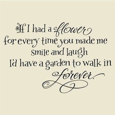 If I had a flower for every time you made me smile and laugh, I'd have a garden to walk in forever forever.