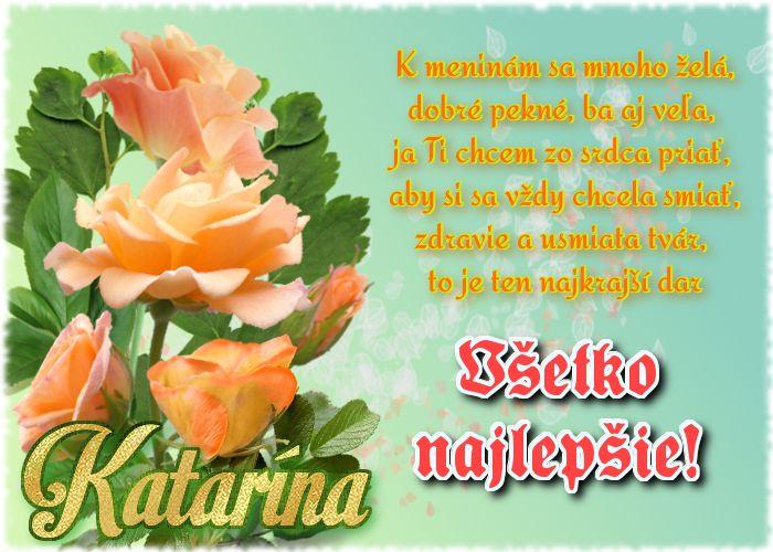 Katarína K meninám sa mnoho želá, dobré pekné, ba aj veľa, ja Ti chcem zo srdca priať, aby si sa vždy chcela smiať, zdravie a usmiata tvár, to je ten najkrajší dar Všetko najlepšie!