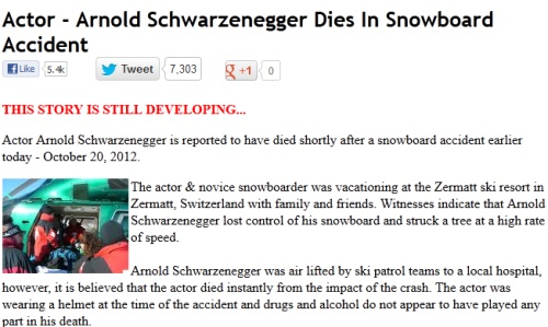 "Arnold Schwarzenegger Dies In Snowboard Accident Dead Hoax: Killing the Terminator. Just a week after Johnny Depp Dead Hoax, Arnold Schwarzenegger became a victim of ""Is he dead"" Hoax.  Here the Post about Arnold Schwarzenegger Dies In Snowboard:"