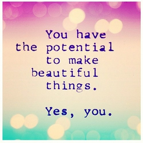 YOU have the #potential to make beautiful things happen... #quotes