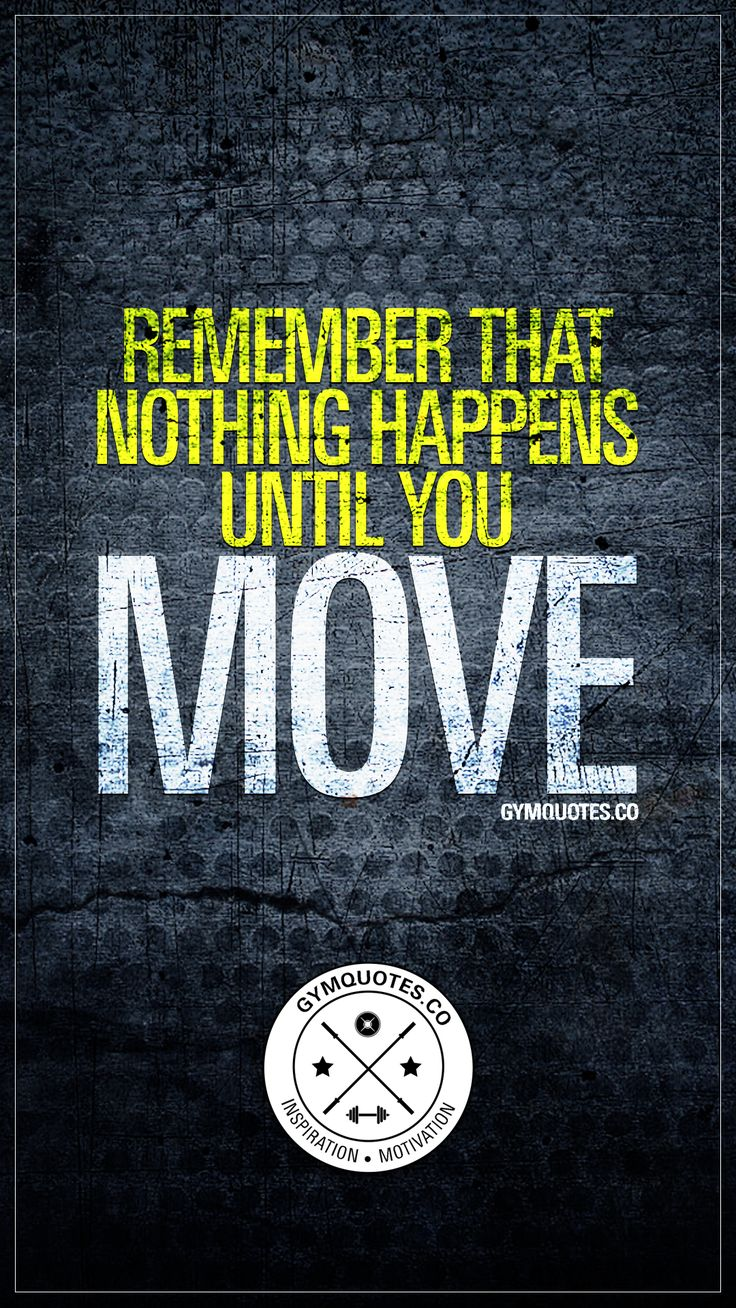 Remember that nothing happens until you move. – Gym