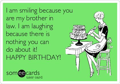 I am smiling because you are my brother in law. I am laughing because there is nothing you can do about it! HAPPY BIRTHDAY!