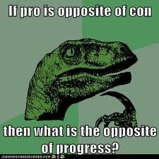 If pro is opposite of con, then what is the opposite of progress?
