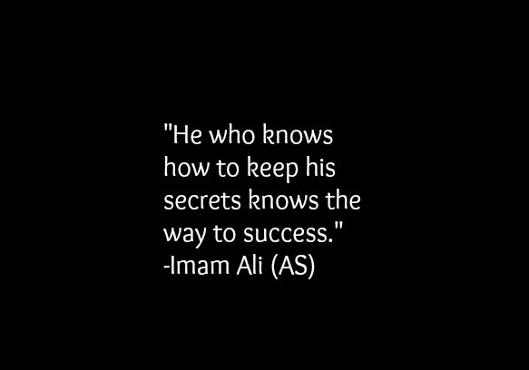 He who knows how to keep his secrets knows the way to success. -Hazrat Ali (a.s)