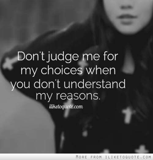 .Don't judge me for my choices when you don't understand my reasons.