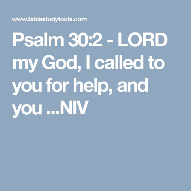 Psalm 30:2 - LORD my God, I called to you for help, and you ...NIV