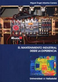 El mantenimiento industrial desde la experiencia / Miguel Ángel Albertos Carrera. - Valladolid : Universidad de Valladolid, Secretariado de Publicaciones e Intercambio Editorial, 2012