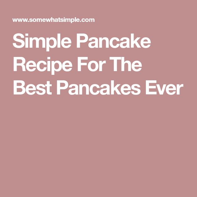Simple Pancake Recipe For The Best Pancakes Ever
