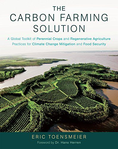 The Carbon Farming Solution: A Global Toolkit of Perennial Crops and Regenerative Agriculture Practices for Climate Change Mitigation and Food Security